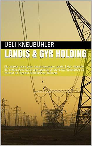 Landis & Gyr Holding: Die 1980er Jahre beim Industriekonzern Landis & Gyr: Weshalb die misslungene Nachfolgeregelung an die dritte Generation im Verkauf an Stephan Schmidheiny mündete