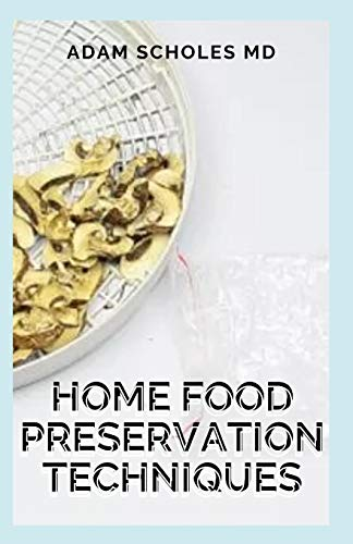 HOME FOOD PRESERVATION TECHNIQUES: The Beginners Approach to Home Food Preservation, The Step-by-Step Guide on How to Preserve Food