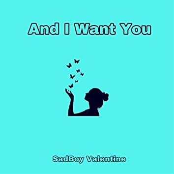 And I Want You