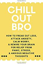 Chill Out, Bro: How To Freak Out Less, Attack Anxiety, Calm Worry, & Rewire Your Brain For Relief From Panic, Stress, & Anxious Negative Thoughts