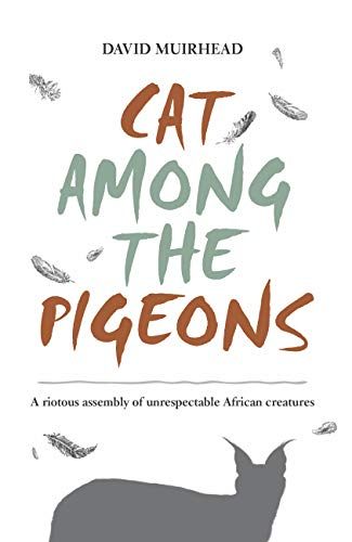 Cat Among the Pigeons: A riotous assembly of unrespectable African creatures (English Edition)