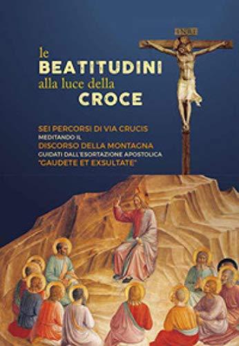 Le beatitudini alla luce della Croce. Sei percorsi di Via Crucis meditando il Discorso della montagna e Gaudete et exsultate