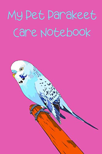 My Pet Parakeet Care Notebook: Custom Personalized Daily Bird Log Book to Look After All Your Bird's Needs. Great For Recording Feeding, Water, ... To Providing a Safe & Healthy Habitat