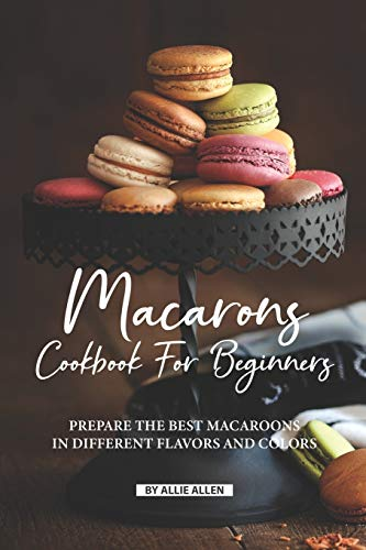 Macarons Cookbook for Beginners: Prepare the Best Macaroons in Different Flavors and Colors
