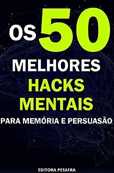 Os 50 Melhores Hacks Mentais para Memória e Persuasão: Descubra Técnicas Infalíveis! por [Editora PESAFRA]