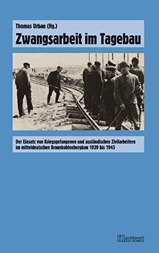Zwangsarbeit im Tagebau: Der Einsatz von Kriegsgefangenen und ausländischen Zivilarbeitern im Mitteldeutschen Braunkohlenbergbau 1939 bis 1945 ... Arbeitseinsatz und Zwangsarbeit im Bergbau)