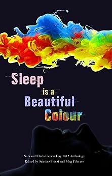 Sleep is a Beautiful Colour: 2017 National Flash-Fiction Day Anthology by [Santino Prinzi, Etgar  Keret, Calum   Kerr, Robert  Shapard, Angela  Readman, Kevlin  Henney, Nuala  Ní Chonchúir, Meg  Pokrass, Sherry Morris]