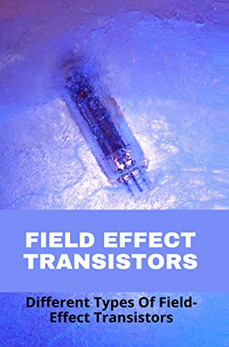 Field Effect Transistors: Different Types Of Field-Effect Transistors: Why Fet Opamps Are Better Than Bjt Opamps (English Edition)