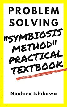 "[Naohiro Ishikawa, 尚寛 石川]の""Symbiosis method"" practical textbook: problem solving (English Edition)"
