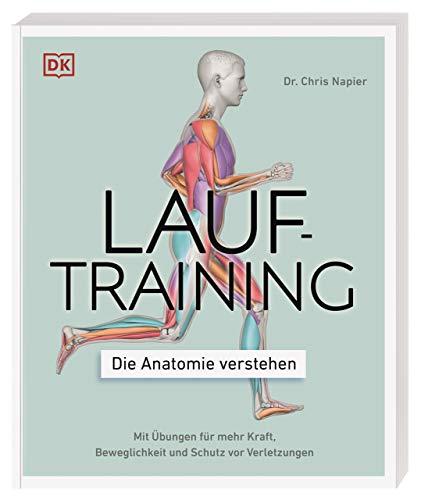 Lauftraining – Die Anatomie verstehen: Mit Übungen für mehr Kraft, Beweglichkeit und Schutz vor Verletzungen