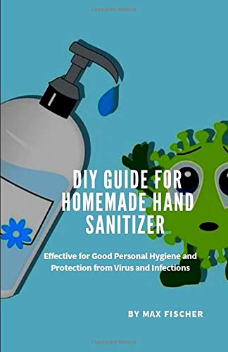 DIY Guide for Homemade Hand Sanitizer: Effective for Good Personal Hygiene and Protection from Virus and Infections