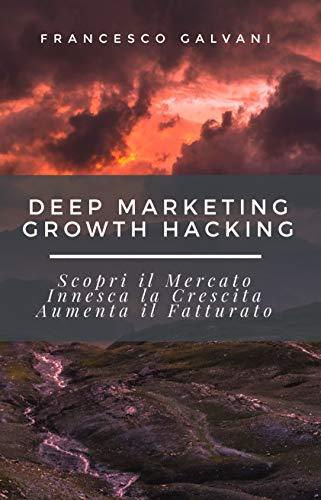 Deep Marketing Growth Hacking: Scopri il Mercato, Innesca la Crescita, Aumenta il Fatturato