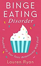 Binge Eating Disorder: Breaking Up Your Toxic Relationship With Food
