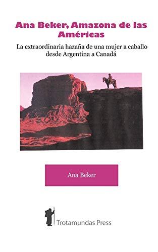 Ana Beker, Amazona de Las Amricas - La Extraordinaria Hazaa de Una Mujer a Caballo Desde Argentina a Canad: La Extraordinaria Hazana de una Mujer a Caballo Desde Argentina a Canada