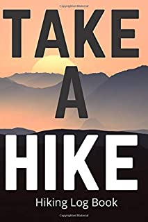 Take A Hike - Hiking Log Book: Gift Idea for walkers, hikers and trekkers to keep track of their hiking stats and the best trails.