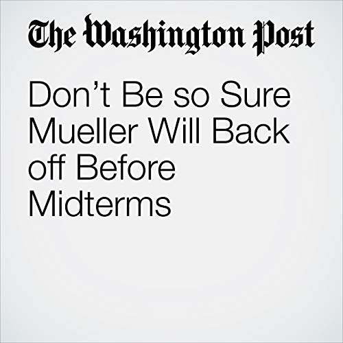Don't Be so Sure Mueller Will Back off Before Midterms copertina