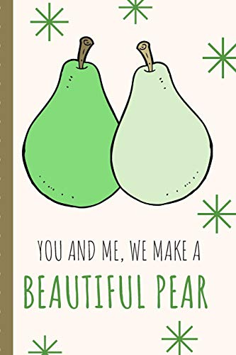 You And Me We Make A Beautiful Pear: Cute Punny Love Sassy Anniversary Journal | Happy Anniversary | Happiness | Memories | One and Only | Gift Under ... | Punny Keepsake | Wedding Anniversary Gift