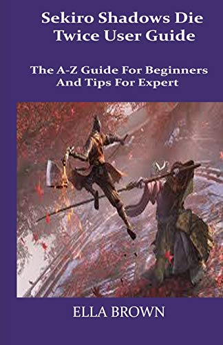 Sekiro Shadows Die Twice User Guide: The A-Z Guide for Beginners and Tips Tor Expert