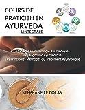 COURS DE PRATICIEN EN AYURVEDA, L'INTEGRALE: Anatomie et Physiologie Ayurvédiques. Le Diagnostic Ayurvédique. Les Principales Méthodes du Traitement Ayurvédique.