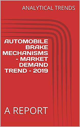 AUTOMOBILE BRAKE MECHANISMS – MARKET DEMAND TREND – 2019 : A REPORT
