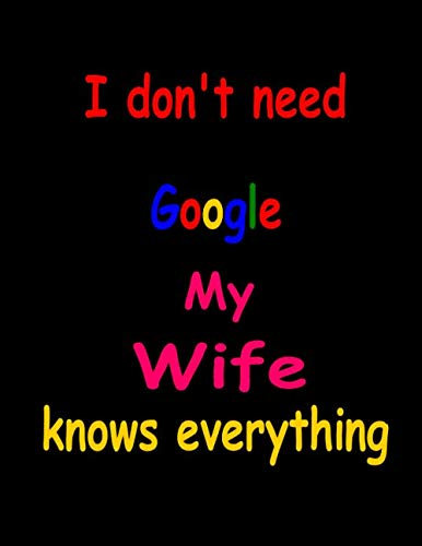 I Don't Need Google My Wife Knows Everything: Funny Notebook/Lined Journal (8.5 X 11,100 Pages),Funny Gifts for your Wife ,Gifts for your Wife,leap ... Lined Notebook, Journal, Organizer, Diary.