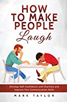 How to Make People Laugh: Develop Self-Confidence and Charisma and Improve Your Communication Skills