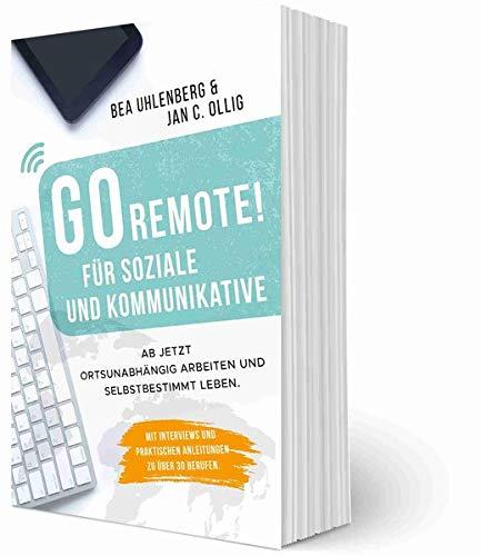 GO REMOTE! für Soziale und Kommunikative – Ab jetzt ortsunabhängig arbeiten und selbstbestimmt leben.: Mit Interviews und praktischen Anleitungen zu über 30 Berufen.