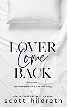 LOVER COME BACK: An Unbelievable But True Love Story by [Scott Hildreth]