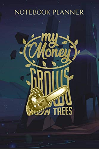 Notebook Planner My Money Grows On Trees Chainsaw Wood Cutting Axe Lumberjack: Planning, Task Manager, Happy, Budget, Event, Appointment , 114 Pages, 6x9 inch