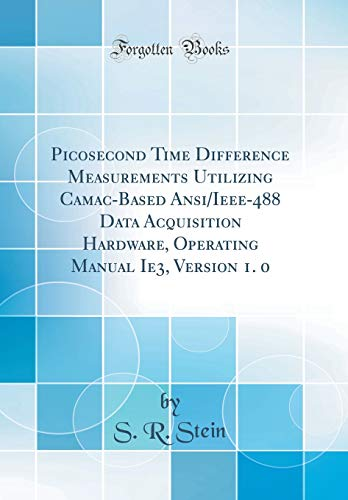 Picosecond Time Difference Measurements Utilizing Camac-Based Ansi/Ieee-488 Data Acquisition Hardware, Operating Manual Ie3, Version 1. 0  (Classic Reprint)
