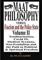 Maat Philosophy Versus Fascism and the Police State Volume 2: MAAT PHILOSOPHY vs. Fascism, The Police State, Totalitarianism, Great Reset, Covid 19, Medical Tyranny, Neo-Feudalism and the Path to Political & Spiritual Freedom