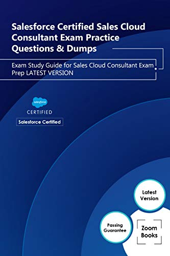 Salesforce Certified Sales Cloud Consultant Exam Practice Questions & Dumps: Exam Study Guide for Sales Cloud Consultant Exam Prep LATEST VERSION