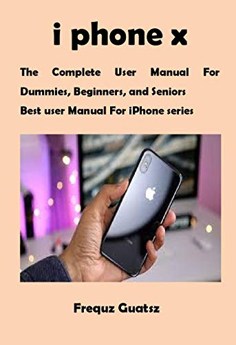 i phone x: The Complete User Manual For Dummies, Beginners, and Seniors Best User Manual For iPhone series (English Edition)