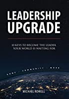 Leadership Upgrade: 10 Keys to Become the Leader Your World Is Waiting For - Home, Community, Work: 10 Keys to Become the Leader Your World Is Waiting For - Home, Community, Work