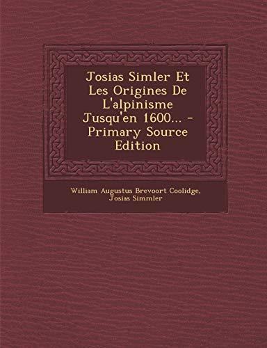 Josias Simler Et Les Origines de L'Alpinisme Jusqu'en 1600... - Primary Source Edition