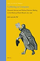 Lobbying in Company: Economic Interests and Political Decision Making in the History of Dutch Brazil, 1621-1656 (The Atlantic World: Europe, Africa and the Americas, 1500-1830)