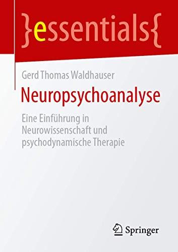 Neuropsychoanalyse: Eine Einführung in Neurowissenschaft und psychodynamische Therapie (essentials)