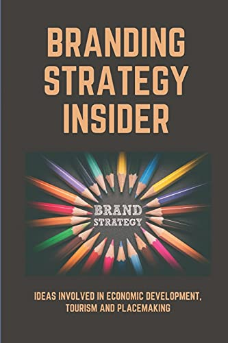 Branding Strategy Insider: Ideas Involved In Economic Development, Tourism And Placemaking: Place Branding For Small Cities Easy Guide