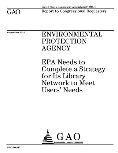 Environmental Protection Agency: EPA Needs to Complete a Strategy for Its Library Network to Meet Users' Needs (English Edition)