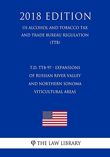 T.D. TTB-97 - Expansions of Russian River Valley and Northern Sonoma Viticultural Areas (US Alcohol and Tobacco Tax and Trade Bureau Regulation) (TTB) (2018 Edition)