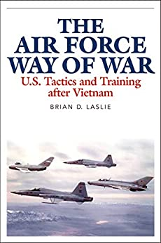The Air Force Way of War: U.S. Tactics and Training after Vietnam by [Brian D. Laslie]