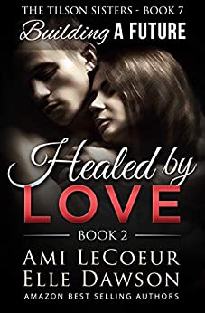 Building a Future: Healed by LOVE - Book 2 - Maria (The Tilson Sisters 7) by [Ami LeCoeur, Elle Dawson]