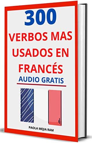 300 verbos más usados en francés : Domina el Francés facil y rápido con esta guía de verbos (FRASES, VERBOS Y PALABRAS MAS USADAS EN FRANCÉS nº 1)