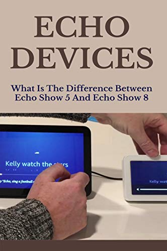 Echo Devices: What Is The Difference Between Echo Show 5 And Echo Show 8: Exactly What Alexa Can And Cannot Do. (English Edition)