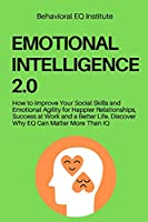 Emotional Intelligence 2.0: How to Improve Your Social Skills and Emotional Agility for Happier Relationships, Success at Work and a Better Life. Discover Why EQ Can Matter More Than IQ