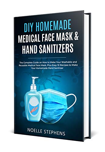 DIY HOMEMADE MEDICAL FACE MASK & HAND SANITIZERS: The Complete Guide on How to Make Your Washable and Reusable Medical Face Mask, Plus Easy 10 Recipes ... Homemade Tools Book 3) (English Edition)
