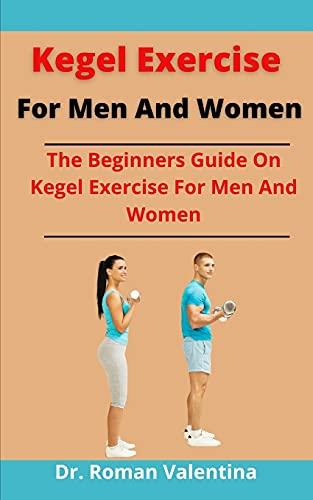 Kegel Exercise For Men And Women: The Beginners Guide On Kegel Exercise For Men And Women