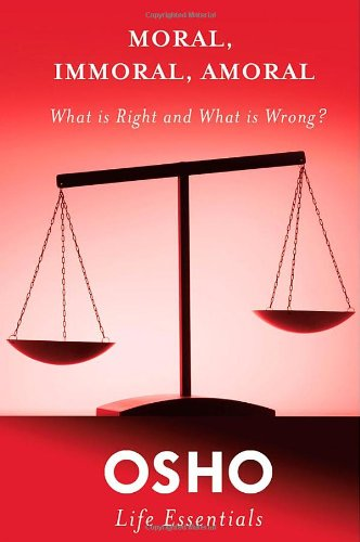 Moral, Immoral, Amoral: What Is Right and What Is Wrong? (Osho Life Essentials)