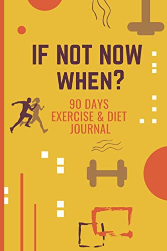 If Not Now When?: 90 days Exercise and Diet Journal | A Daily Food and Weight Loss Diary to Record Your Goal, Workout, Bodybuilding, and Health | Fitness and Activity Tracker