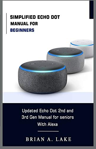 SIMPLIFIED ECHO DOT MANUAL FOR BEGINNERS: Updated Amazon Echo Dot 2nd and 3rd Gen User Guide for Seniors with Alexa